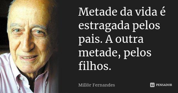 Metade da vida é estragada pelos pais. A outra metade, pelos filhos.... Frase de Millôr Fernandes.