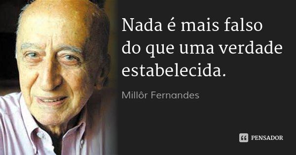 Nada é mais falso do que uma verdade estabelecida.... Frase de Millôr Fernandes.