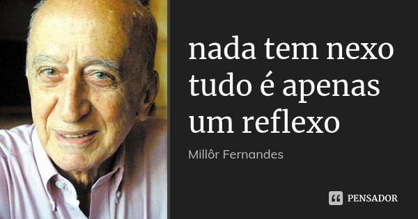 nada tem nexo tudo é apenas um reflexo... Frase de Millôr Fernandes.