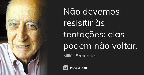 Não devemos resisitir às tentações: elas podem não voltar.... Frase de Millôr Fernandes.