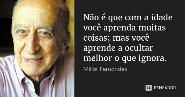 Não é que com a idade você aprenda muitas coisas; mas você aprende a ocultar melhor o que ignora.... Frase de Millôr Fernandes.