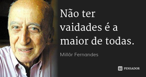 Não ter vaidades é a maior de todas.... Frase de Millôr Fernandes.