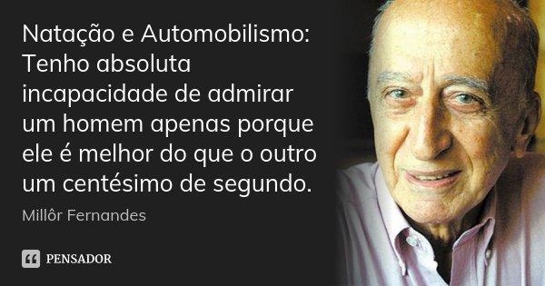 Natação e Automobilismo: Tenho absoluta incapacidade de admirar um homem apenas porque ele é melhor do que o outro um centésimo de segundo.... Frase de Millôr Fernandes.