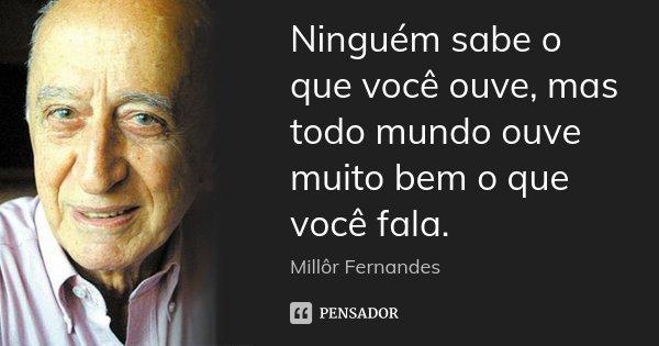 Ninguém sabe o que você ouve, mas todo mundo ouve muito bem o que você fala.... Frase de Millôr Fernandes.