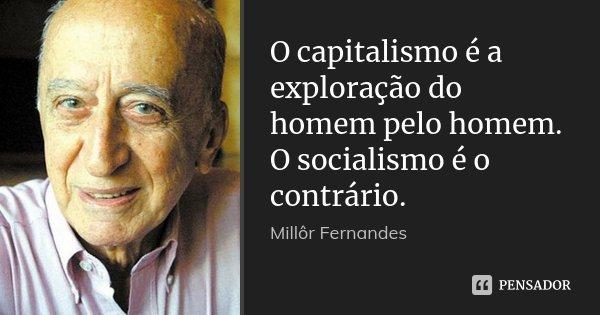 O capitalismo é a exploração do homem pelo homem. O socialismo é o contrário.... Frase de Millôr Fernandes.