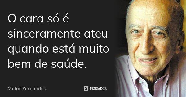 O cara só é sinceramente ateu quando está muito bem de saúde.... Frase de Millôr Fernandes.