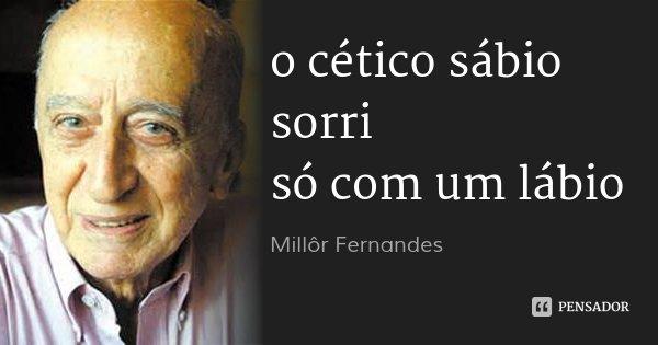 o cético sábio sorri só com um lábio... Frase de Millôr Fernandes.