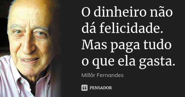O dinheiro não dá felicidade. Mas paga tudo o que ela gasta.... Frase de Millôr Fernandes.