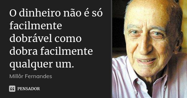 O dinheiro não é só facilmente dobrável como dobra facilmente qualquer um.... Frase de Millôr Fernandes.