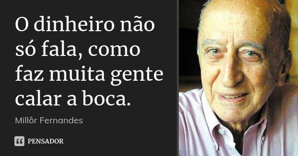 O dinheiro não só fala, como faz muita gente calar a boca.... Frase de Millôr Fernandes.