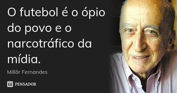 O futebol é o ópio do povo e o narcotráfico da mídia.... Frase de Millôr Fernandes.