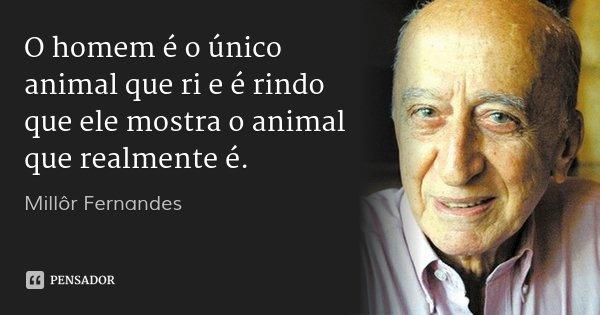 O homem é o único animal que ri e é rindo que ele mostra o animal que realmente é.... Frase de Millôr Fernandes.