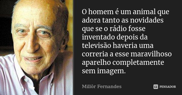 O homem é um animal que adora tanto as novidades que se o rádio fosse inventado depois da televisão haveria uma correria a esse maravilhoso aparelho completamen... Frase de Millôr Fernandes.