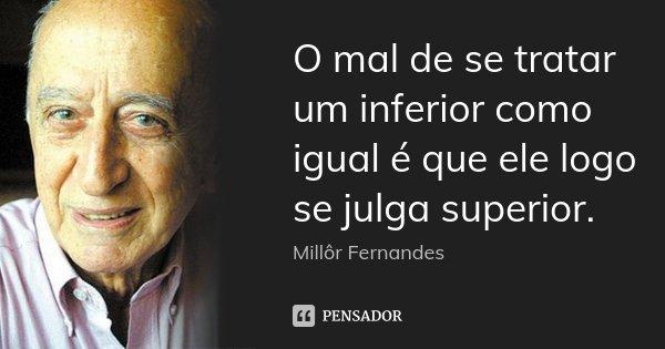 O mal de se tratar um inferior como igual é que ele logo se julga superior.... Frase de Millôr Fernandes.