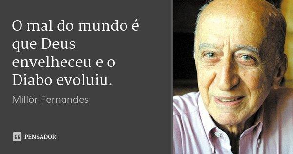 O mal do mundo é que Deus envelheceu e o Diabo evoluiu.... Frase de Millôr Fernandes.