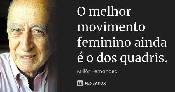 O melhor movimento feminino ainda é o dos quadris.... Frase de Millôr Fernandes.