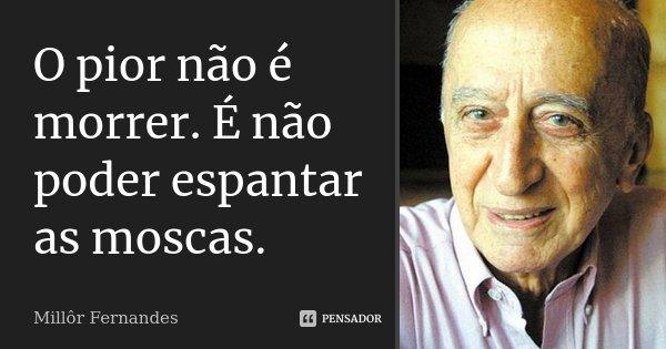 O pior não é morrer. É não poder espantar as moscas.... Frase de Millôr Fernandes.