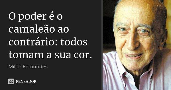 O poder é o camaleão ao contrário: todos tomam a sua cor.... Frase de Millôr Fernandes.