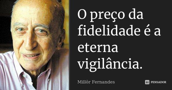 O preço da fidelidade é a eterna vigilância.... Frase de Millôr Fernandes.
