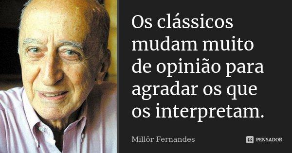 Os clássicos mudam muito de opinião para agradar os que os interpretam.... Frase de Millôr Fernandes.