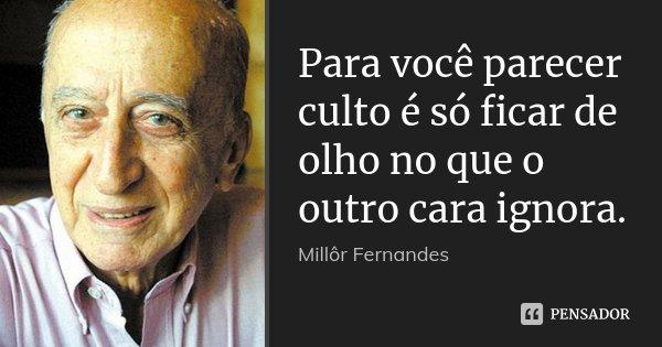 Para você parecer culto é só ficar de olho no que o outro cara ignora.... Frase de Millôr Fernandes.