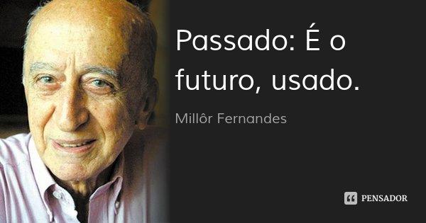 Passado: É o futuro, usado.... Frase de Millôr Fernandes.