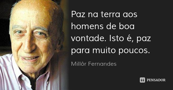 Paz na terra aos homens de boa vontade. Isto é, paz para muito poucos.... Frase de Millôr Fernandes.