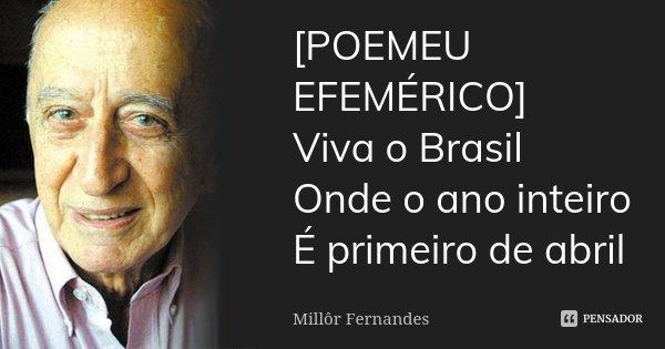 [POEMEU EFEMÉRICO] Viva o Brasil Onde o ano inteiro É primeiro de abril... Frase de Millôr Fernandes.
