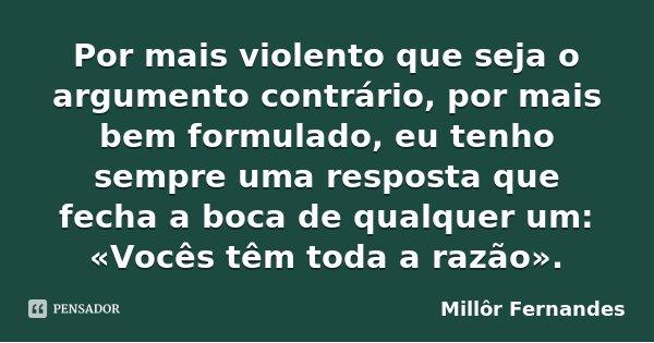 Por mais violento que seja o argumento contrário, por mais bem formulado, eu tenho sempre uma resposta que fecha a boca de qualquer um: «Vocês têm toda a razão»... Frase de Millôr Fernandes.