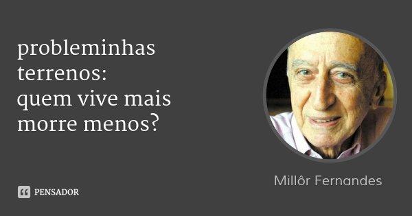 probleminhas terrenos: quem vive mais morre menos?... Frase de Millôr Fernandes.