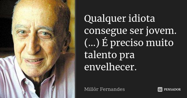Qualquer idiota consegue ser jovem. (...) É preciso muito talento pra envelhecer.... Frase de Millôr Fernandes.