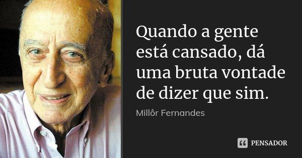 Quando a gente está cansado, dá uma bruta vontade de dizer que sim.... Frase de Millôr Fernandes.