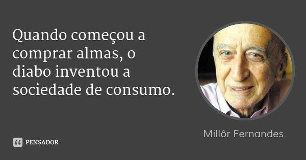 Quando começou a comprar almas, o diabo inventou a sociedade de consumo.... Frase de Millôr Fernandes.