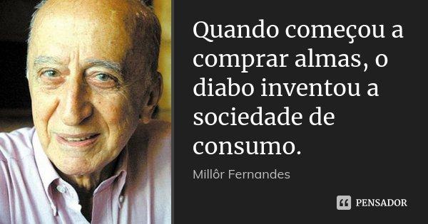 Quando começou a comprar almas, o diabo inventou a sociedade de consumo.... Frase de Millor Fernandes.