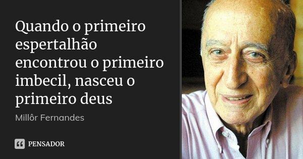 Quando o primeiro espertalhão encontrou o primeiro imbecil, nasceu o primeiro deus... Frase de Millor Fernandes.
