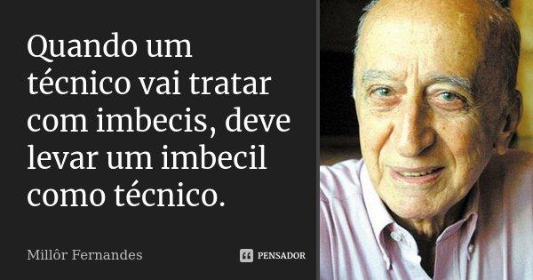 Quando um técnico vai tratar com imbecis, deve levar um imbecil como técnico.... Frase de Millôr Fernandes.