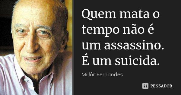 Quem mata o tempo não é um assassino. É um suicida.... Frase de Millôr Fernandes.
