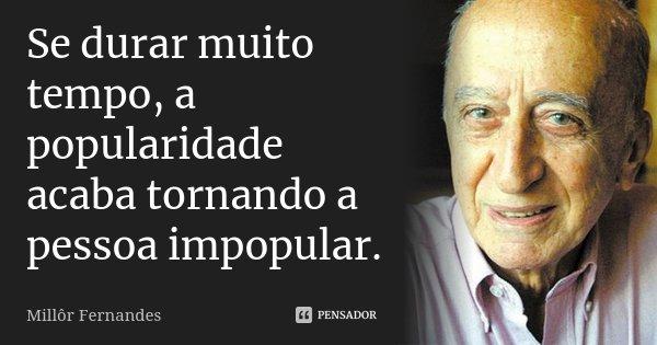 Se durar muito tempo, a popularidade acaba tornando a pessoa impopular.... Frase de Millôr Fernandes.