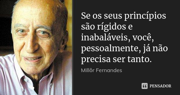 Se os seus princípios são rígidos e inabaláveis, você, pessoalmente, já não precisa ser tanto.... Frase de Millôr Fernandes.