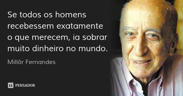Se todos os homens recebessem exatamente o que merecem, ia sobrar muito dinheiro no mundo.... Frase de Millôr Fernandes.