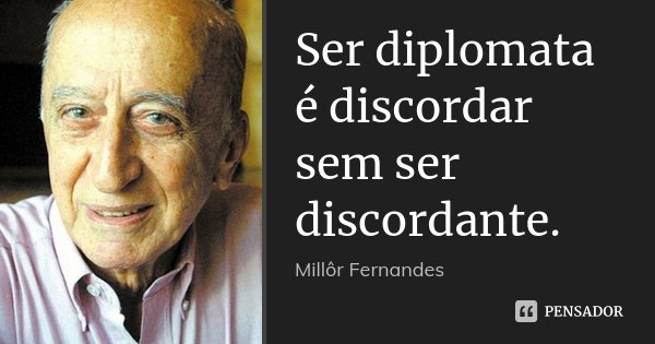 Ser diplomata é discordar sem ser discordante.... Frase de Millôr Fernandes.