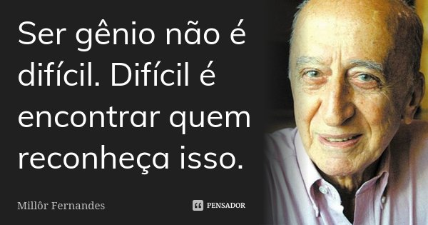 Ser gênio não é difícil. Difícil é encontrar quem reconheça isso.... Frase de Millôr Fernandes.