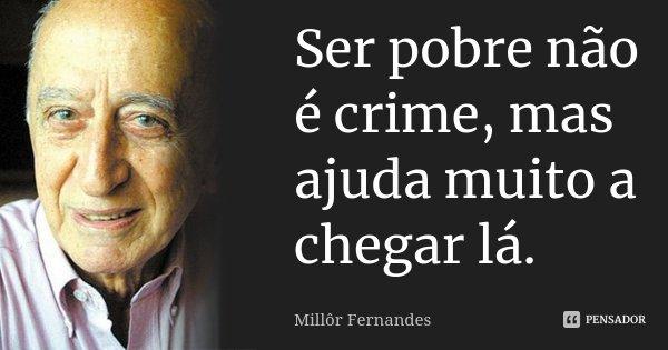 Ser pobre não é crime, mas ajuda muito a chegar lá.... Frase de Millôr Fernandes.