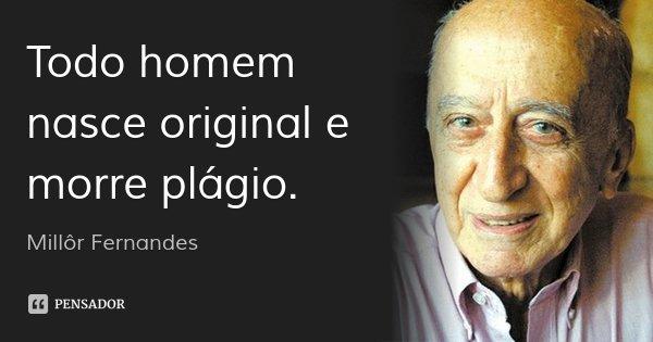 Todo homem nasce original e morre plágio.... Frase de Millôr Fernandes.