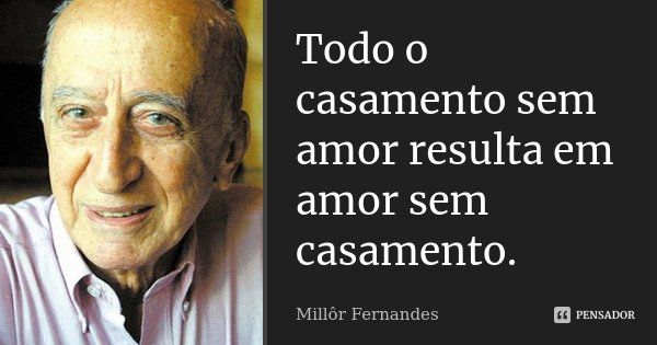 Todo o casamento sem amor resulta em amor sem casamento.... Frase de Millôr Fernandes.