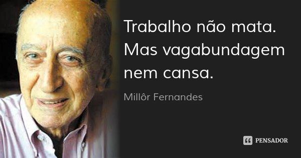 Trabalho não mata. Mas vagabundagem nem cansa.... Frase de Millôr Fernandes.