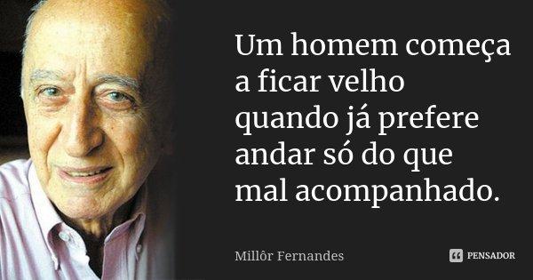 Um homem começa a ficar velho quando já prefere andar só do que mal acompanhado.... Frase de Millôr Fernandes.