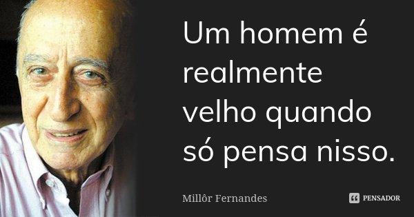 Um homem é realmente velho quando só pensa nisso.... Frase de Millôr Fernandes.