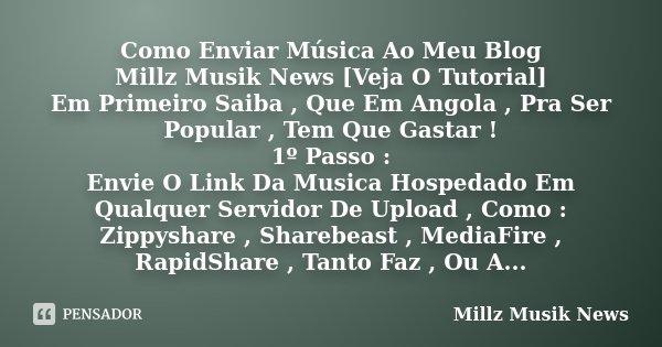 Como Enviar Música Ao Meu Blog Millz Musik News [Veja O Tutorial] Em Primeiro Saiba , Que Em Angola , Pra Ser Popular , Tem Que Gastar ! 1º Passo : Envie O Link... Frase de Millz Musik News.