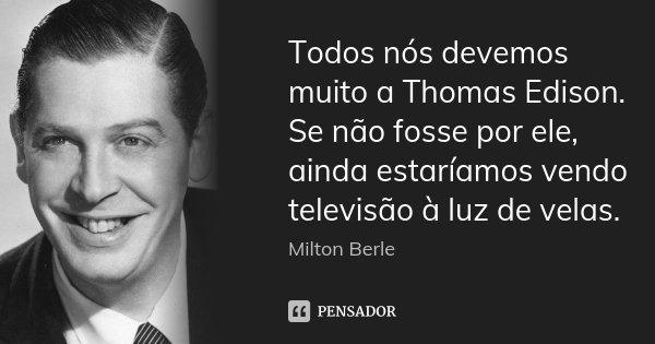 Todos nós devemos muito a Thomas Edison. Se não fosse por ele, ainda estaríamos vendo televisão à luz de velas.... Frase de Milton Berle.